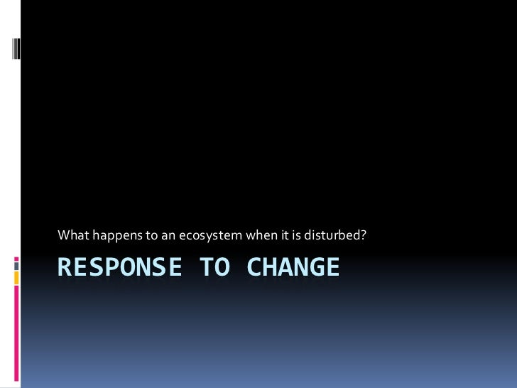 response to change<br />What happens to an ecosystem when it is disturbed?<br />