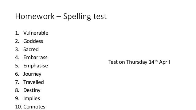Homework – Spelling test 1. Vulnerable 2. Goddess 3. Sacred 4. Embarrass 5. Emphasise 6. Journey 7. Travelled 8. Destiny 9...