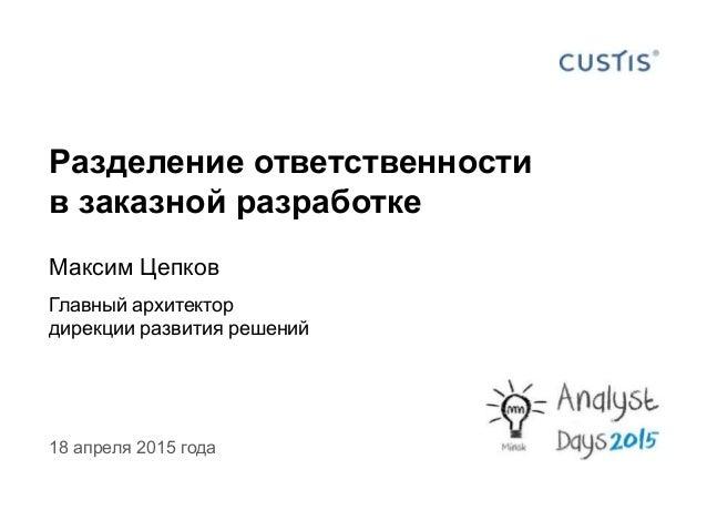 Разделение ответственности в заказной разработке Максим Цепков Главный архитектор дирекции развития решений 18 апреля 2015...
