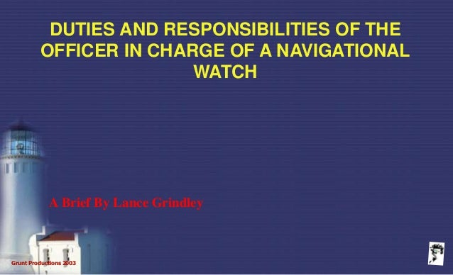 Grunt Productions 2003 DUTIES AND RESPONSIBILITIES OF THE OFFICER IN CHARGE OF A NAVIGATIONAL WATCH A Brief By Lance Grind...