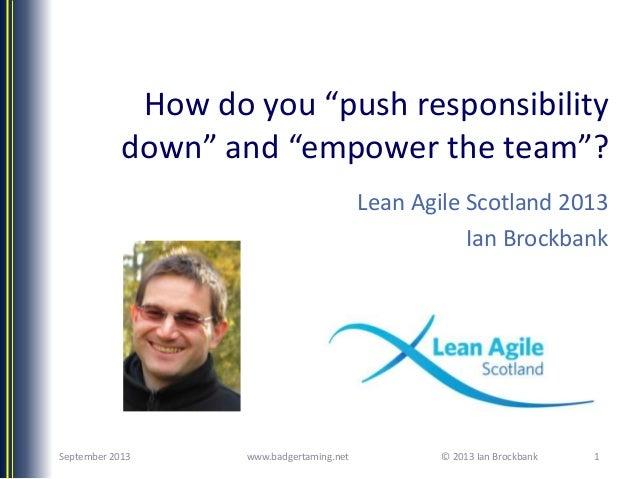 "© 2013 Ian Brockbank How do you ""push responsibility down"" and ""empower the team""? Lean Agile Scotland 2013 Ian Brockbank ..."