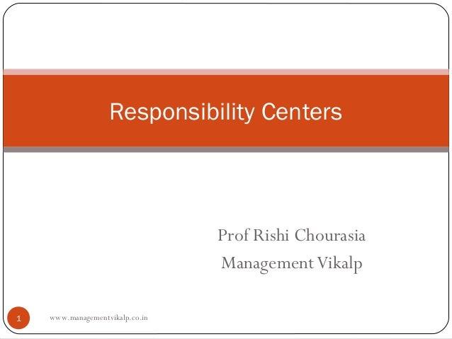 Responsibility Centers                                 Prof Rishi Chourasia                                 Management Vik...