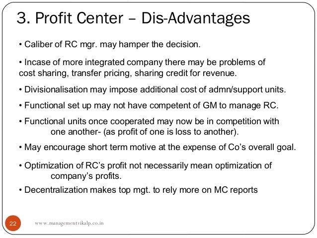 3. Profit Center – Dis-Advantages     • Caliber of RC mgr. may hamper the decision.     • Incase of more integrated compan...
