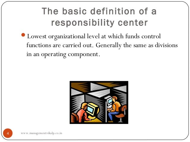 The basic definition of a                   responsibility center    Lowest organizational level at which funds control  ...