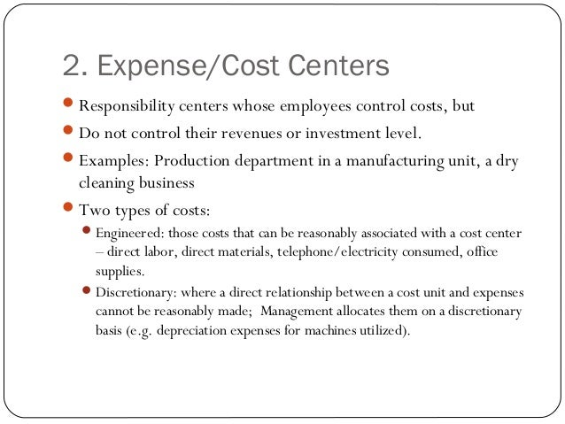 2. Expense/Cost Centers Responsibility centers whose employees control costs, but Do not control their revenues or inves...
