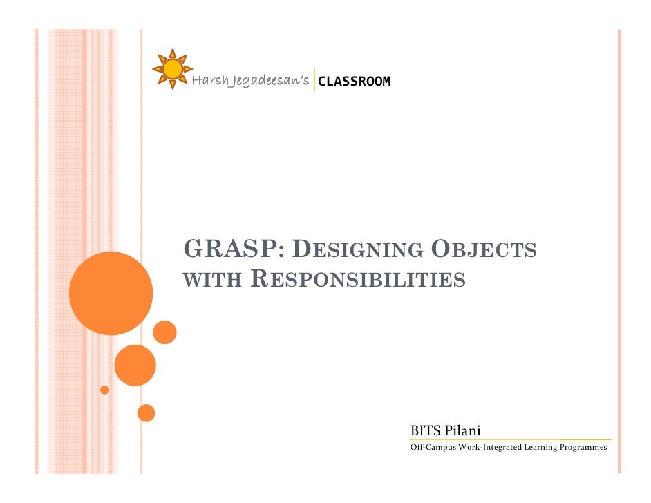 Harsh Jegadeesan's CLASSROOM     GRASP: DESIGNING OBJECTS WITH RESPONSIBILITIES                                    BITS Pi...