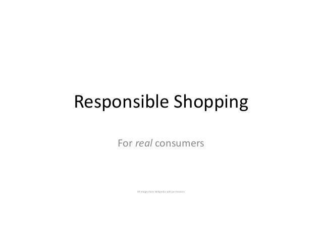 Responsible Shopping For real consumers All images from Wikipedia with permissions