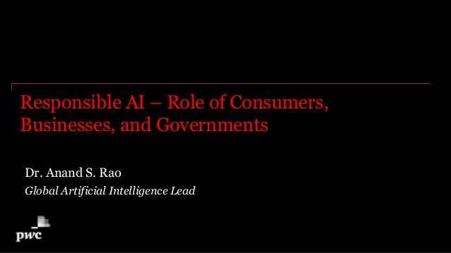 PwC AI Lab | 1 Responsible AI – Role of Consumers, Businesses, and Governments Dr. Anand S. Rao Global Artificial Intellig...