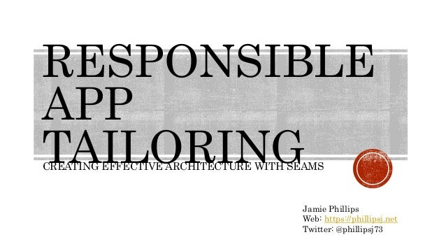 RESPONSIBLE APP TAILORINGCREATING EFFECTIVE ARCHITECTURE WITH SEAMS Jamie Phillips Web: https://phillipsj.net Twitter: @ph...