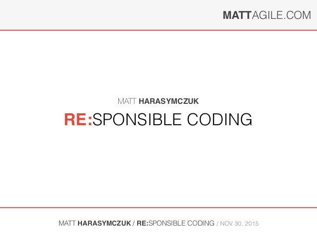 MATTAGILE.COM MATT HARASYMCZUK / RE:SPONSIBLE CODING / NOV 30, 2015 RE:SPONSIBLE CODING MATT HARASYMCZUK