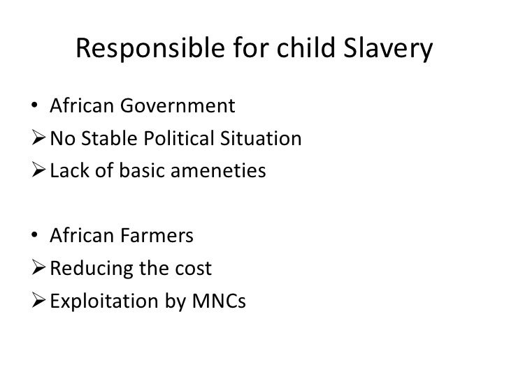 Responsible for child Slavery • African Government No Stable Political Situation Lack of basic ameneties  • African Farm...
