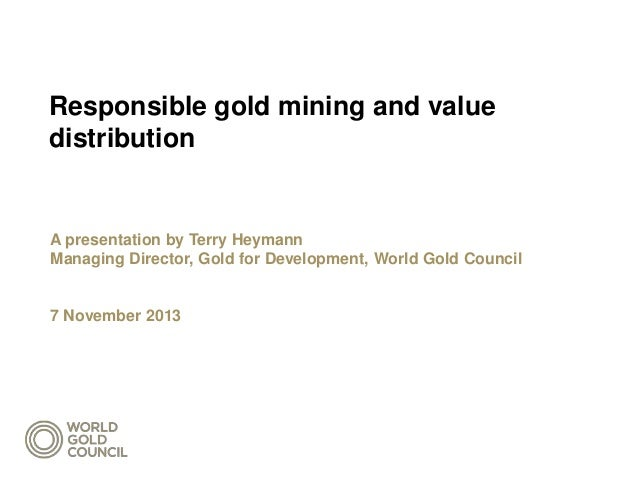 Responsible gold mining and value distribution  A presentation by Terry Heymann Managing Director, Gold for Development, W...