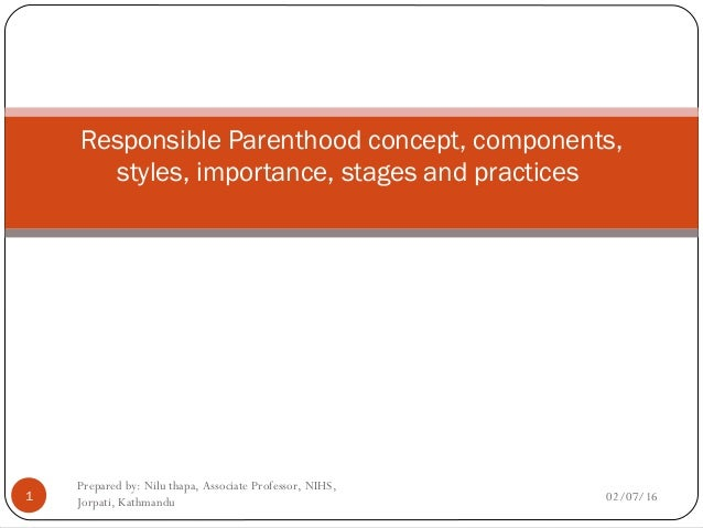 Responsible Parenthood concept, components, styles, importance, stages and practices 02/07/161 Prepared by: Nilu thapa, As...