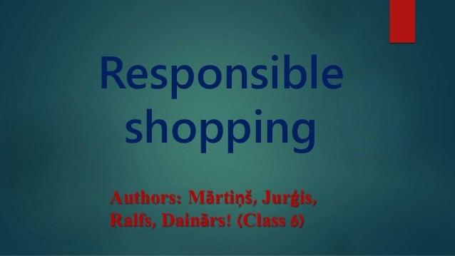 Responsible shopping Authors: Mārtiņš, Jurģis, Ralfs, Dainārs! (Class 6)