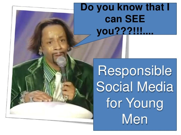 Do you know that I can SEE you???!!!....<br />Responsible Social Media for Young Men<br />