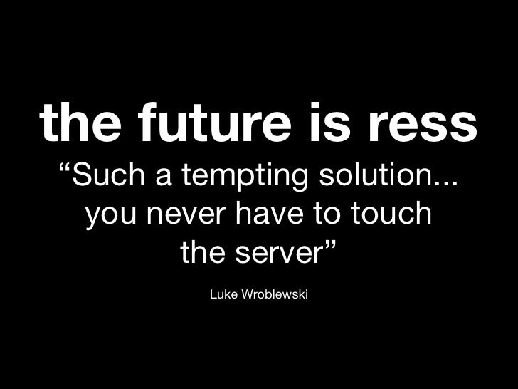 "the future is ress""Such a tempting solution...  you never have to touch        the server""          Luke Wroblewski"