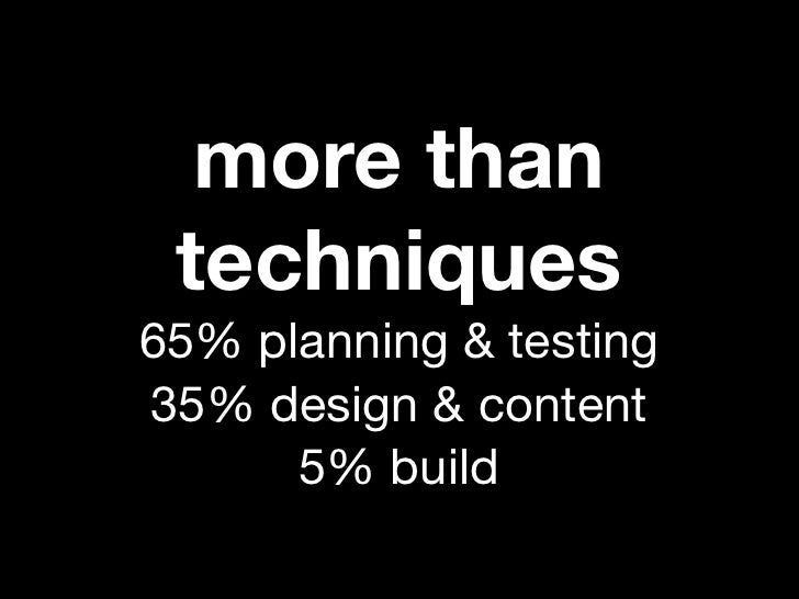 more than techniques65% planning & testing35% design & content      5% build