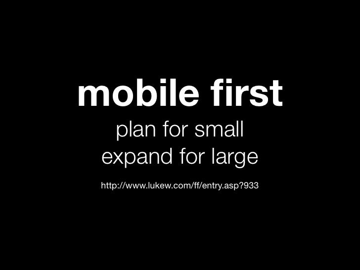 mobile first  plan for small expand for large http://www.lukew.com/ff/entry.asp?933