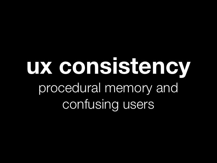 ux consistency procedural memory and     confusing users