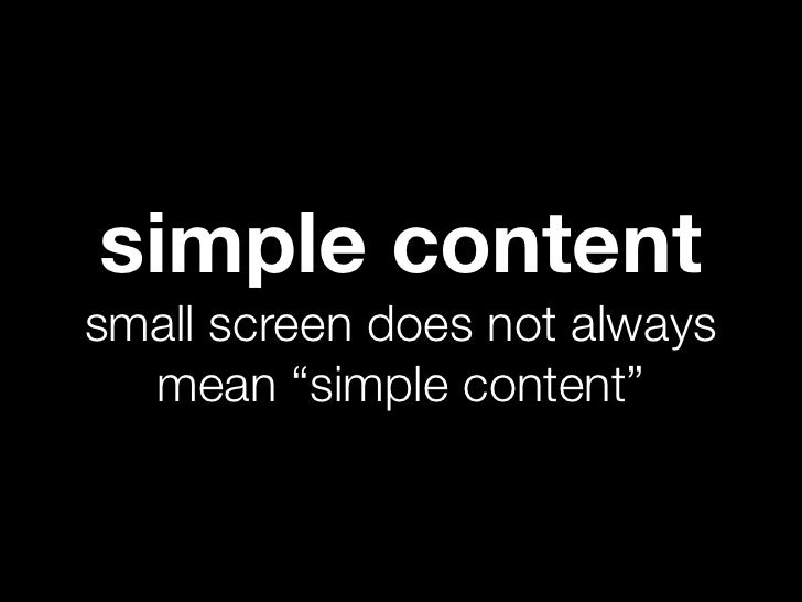 "simple contentsmall screen does not always  mean ""simple content"""