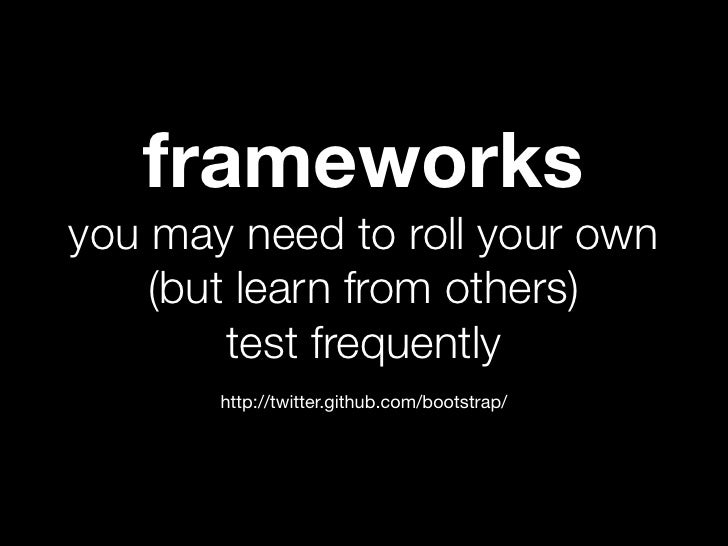 frameworksyou may need to roll your own    (but learn from others)        test frequently       http://twitter.github.com/...