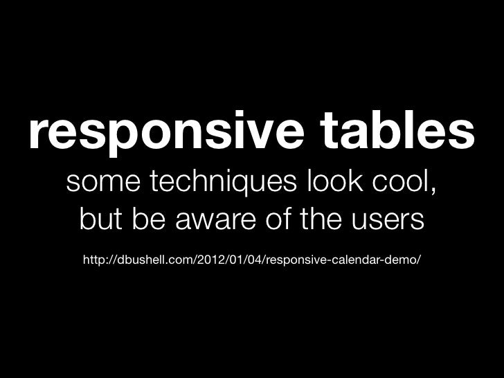 responsive tables some techniques look cool,  but be aware of the users  http://dbushell.com/2012/01/04/responsive-calenda...