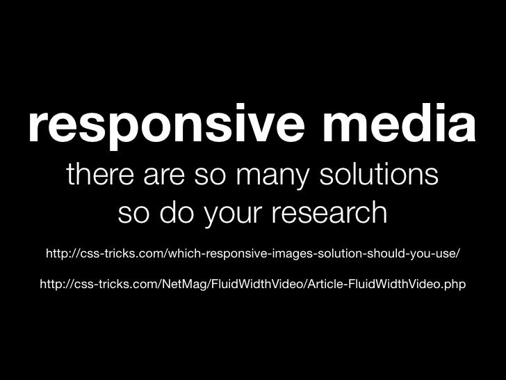 responsive media    there are so many solutions        so do your research http://css-tricks.com/which-responsive-images-s...
