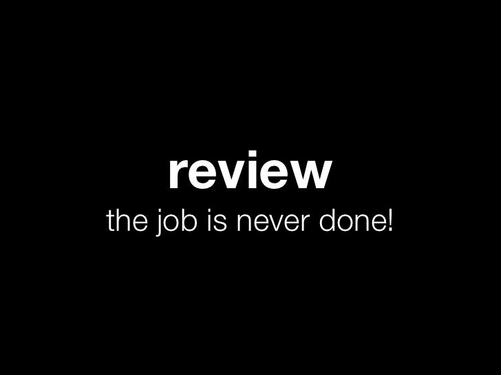 reviewthe job is never done!