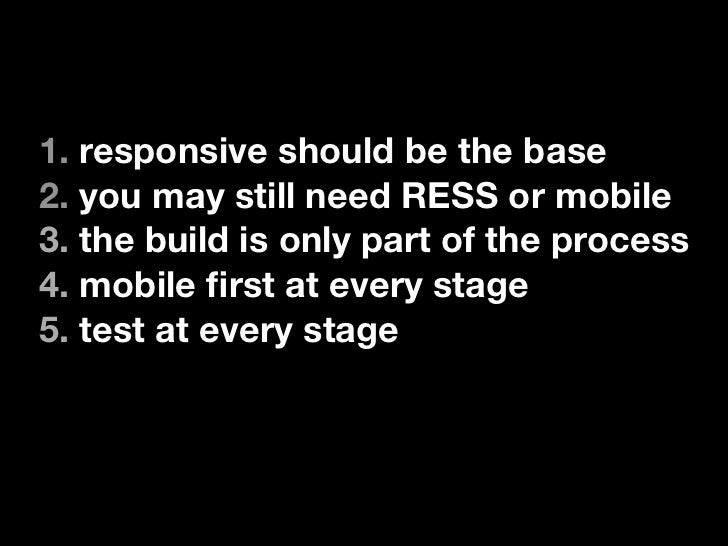 1. responsive should be the base2. you may still need RESS or mobile3. the build is only part of the process4. mobile first...