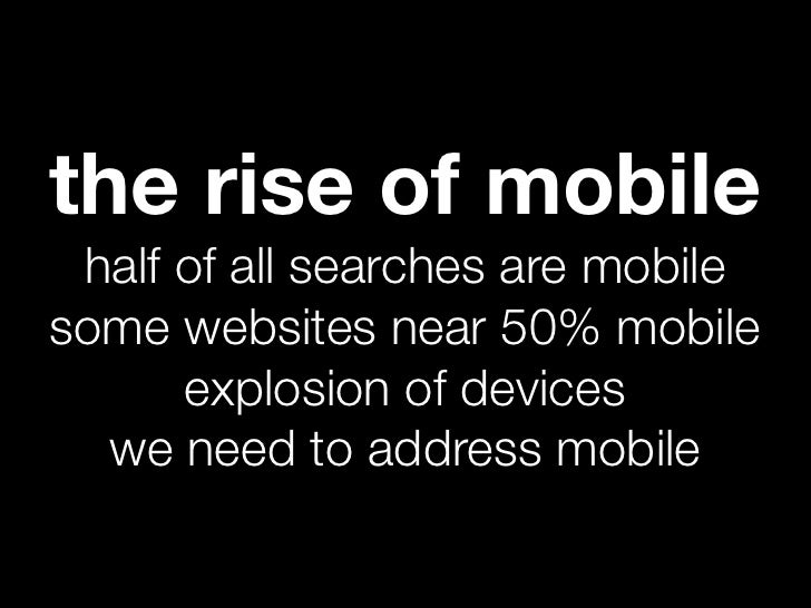 the rise of mobile half of all searches are mobilesome websites near 50% mobile      explosion of devices  we need to addr...