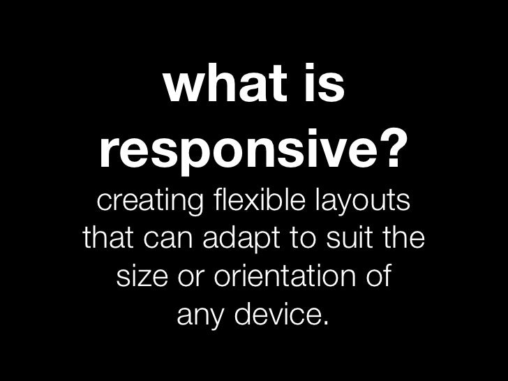 what is responsive? creating flexible layoutsthat can adapt to suit the  size or orientation of       any device.