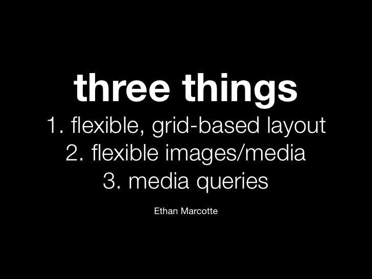 three things1. flexible, grid-based layout  2. flexible images/media      3. media queries           Ethan Marcotte