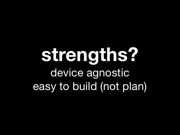 strengths?   device agnosticeasy to build (not plan)