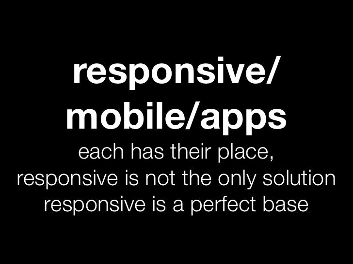 responsive/     mobile/apps      each has their place,responsive is not the only solution   responsive is a perfect base