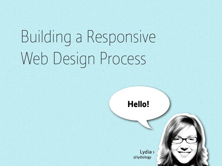 Building a ResponsiveWeb Design Process                Hello!                    Lydia ›                 @lydiology