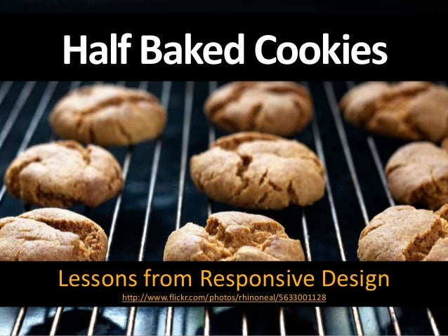 Half Baked Cookies Lessons from Responsive Design http://www.flickr.com/photos/rhinoneal/5633001128
