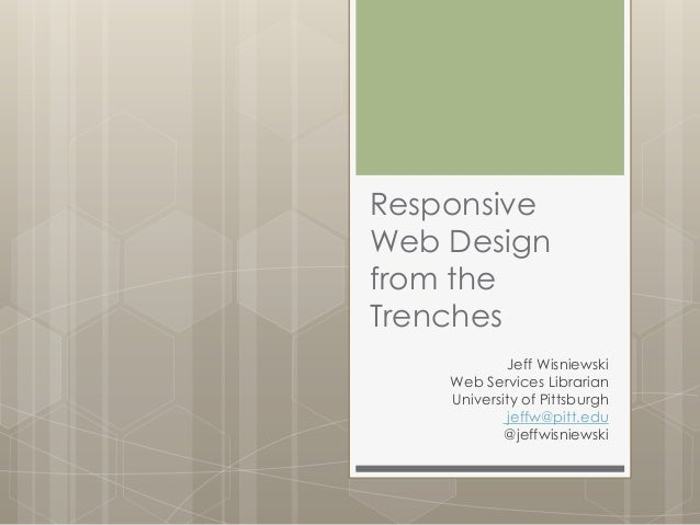 Responsive Web Design from the Trenches Jeff Wisniewski Web Services Librarian University of Pittsburgh jeffw@pitt.edu @je...