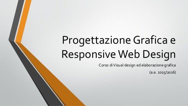 Progettazione Grafica e ResponsiveWeb Design Corso diVisual design ed elaborazione grafica (a.a. 2015/2016)