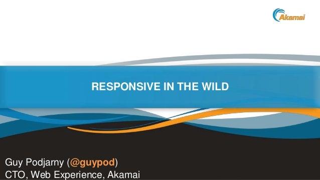 Faster ForwardTM RESPONSIVE IN THE WILD Guy Podjarny (@guypod) CTO, Web Experience, Akamai