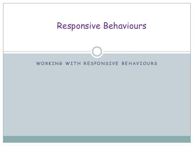 W O R K I N G W I T H R E S P O N S I V E B E H A V I O U R S Responsive Behaviours