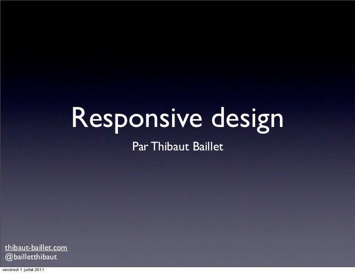 Responsive design                              Par Thibaut Baillet thibaut-baillet.com @bailletthibautvendredi 1 juillet 2...