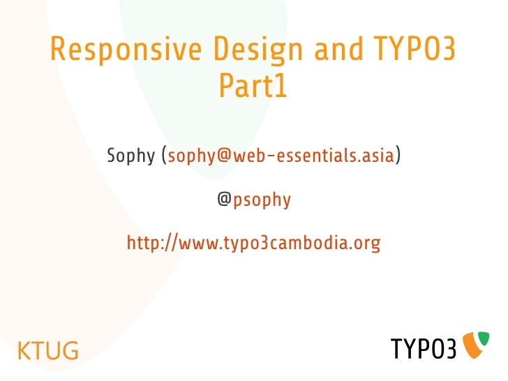 Responsive Design and TYPO3           Part1   Sophy (sophy@web-essentials.asia)               @psophy     http://www.typo3...