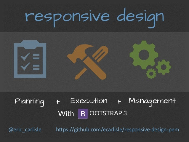 responsive design Planning	    Execution 	   + 	    + 	   Management	    With  OOTSTRAP 3 h#ps://github.com/ecarlisle/resp...