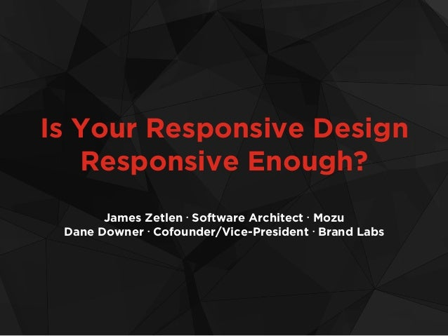 Is Your Responsive Design Responsive Enough? James Zetlen • Software Architect • Mozu Dane Downer • Cofounder/Vice-Preside...