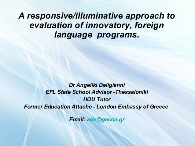 A responsive/illuminative approach to evaluation of innovatory, foreign language programs.  Dr Angeliki Deligianni EFL Sta...