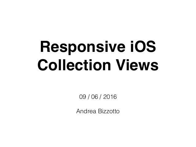 Responsive iOS Collection Views 09 / 06 / 2016 Andrea Bizzotto