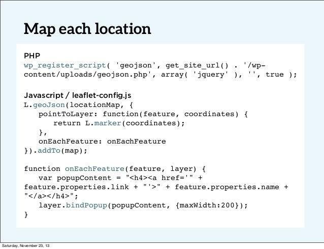 Map each location PHP wp_register_script( 'geojson', get_site_url() . '/wpcontent/uploads/geojson.php', array( 'jquery' ),...