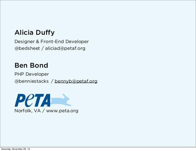Alicia Duffy Designer & Front-End Developer @bedsheet / aliciad@petaf.org  Ben Bond PHP Developer @benniestacks / bennyb@p...