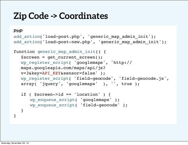 Zip Code -> Coordinates PHP add_action('load-post.php', 'generic_map_admin_init'); add_action('load-post-new.php', 'generi...