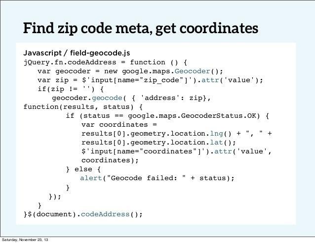 Find zip code meta, get coordinates Javascript / field-geocode.js jQuery.fn.codeAddress = function () { ! var geocoder = ne...